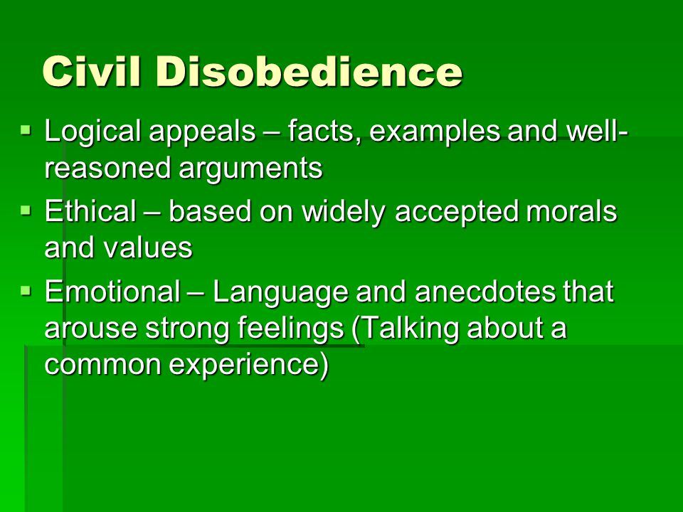 Civil Disobedience Logical appeals – facts, examples and well- reasoned arguments. Ethical – based on widely accepted morals and values.