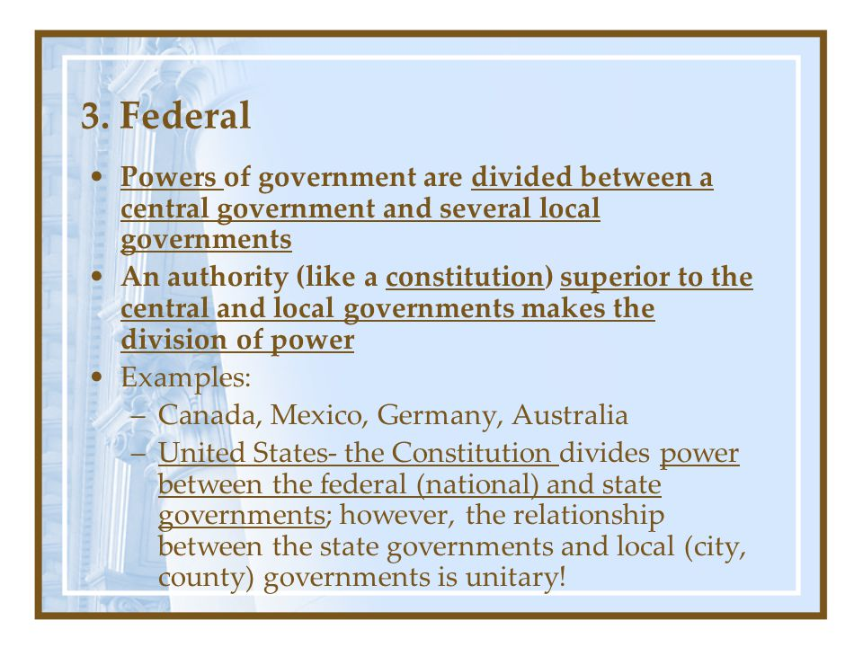 3. Federal Powers of government are divided between a central government and several local governments.