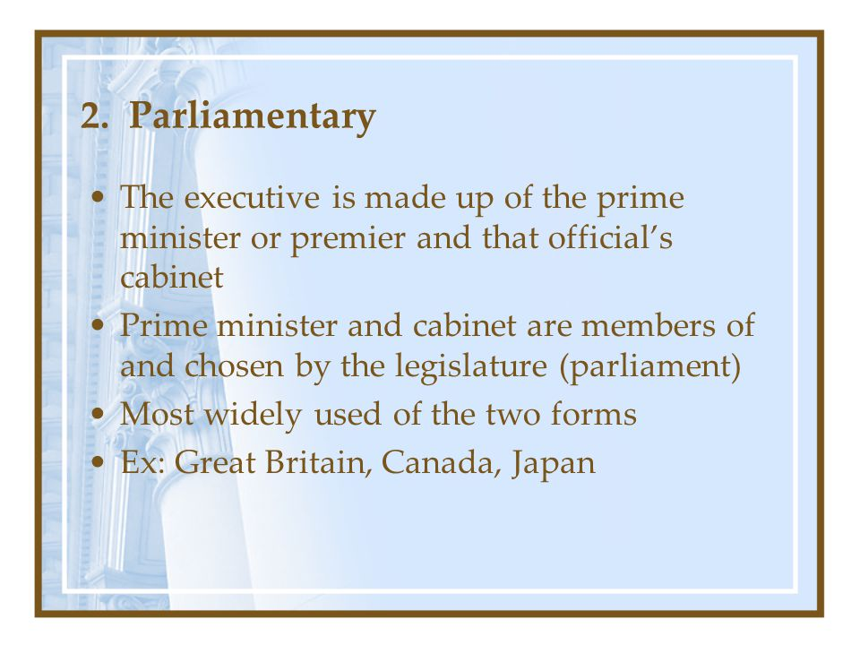 2. Parliamentary The executive is made up of the prime minister or premier and that official's cabinet.
