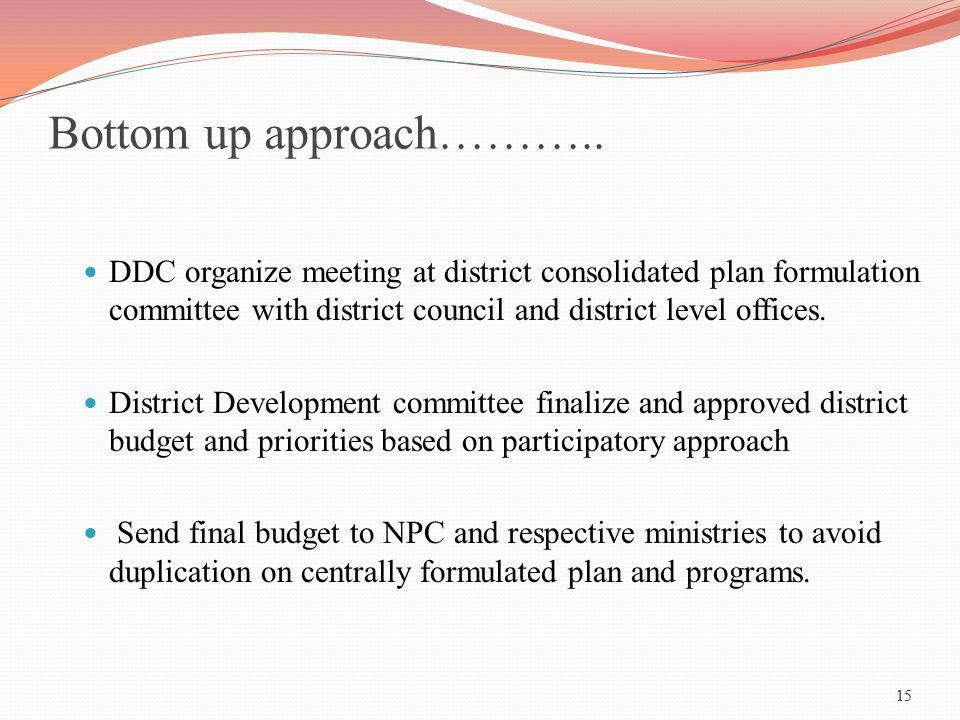 Bottom up approach……….. DDC organize meeting at district consolidated plan formulation committee with district council and district level offices.