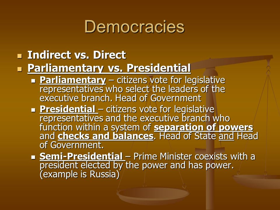Democracies Indirect vs. Direct Parliamentary vs. Presidential