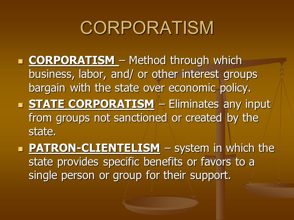 CORPORATISM CORPORATISM – Method through which business, labor, and/ or other interest groups bargain with the state over economic policy.