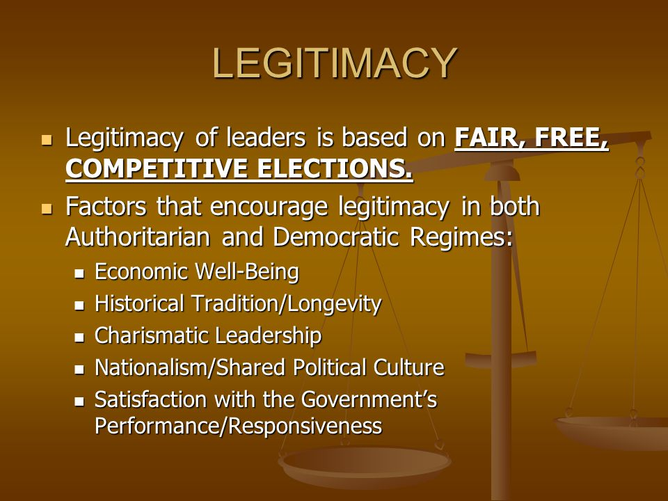 LEGITIMACY Legitimacy of leaders is based on FAIR, FREE, COMPETITIVE ELECTIONS.