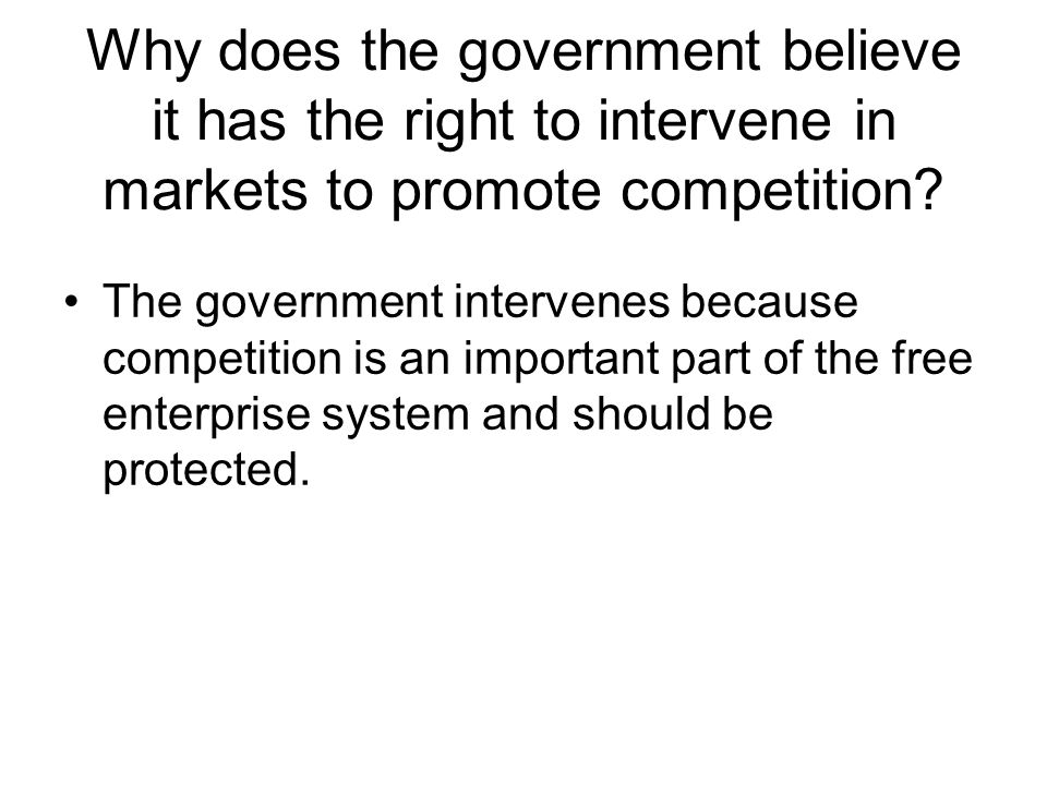 Why does the government believe it has the right to intervene in markets to promote competition