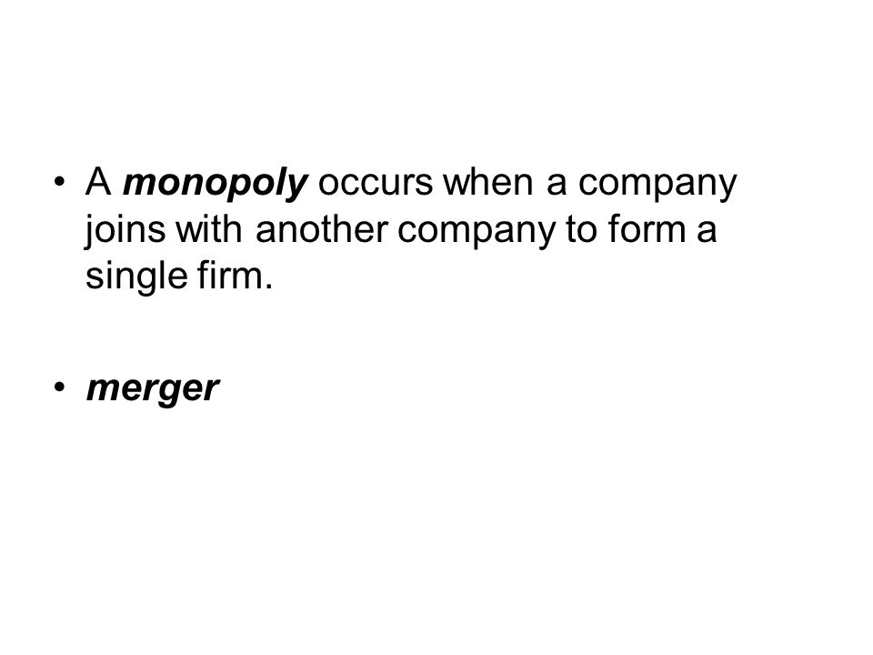 A monopoly occurs when a company joins with another company to form a single firm.