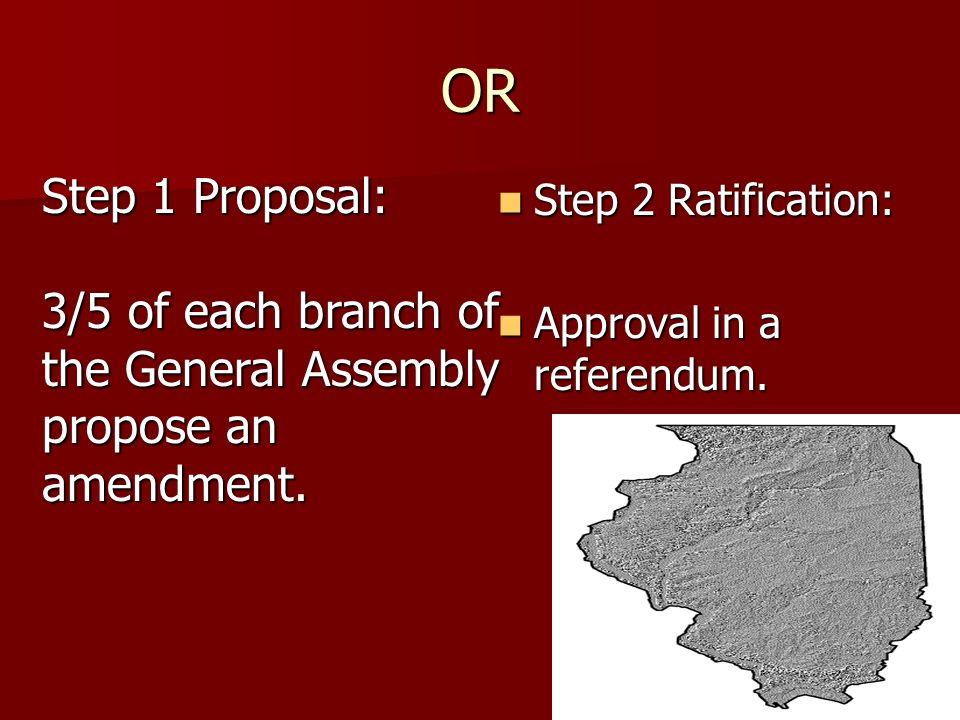 OR Step 1 Proposal: 3/5 of each branch of the General Assembly propose an amendment. Step 2 Ratification: