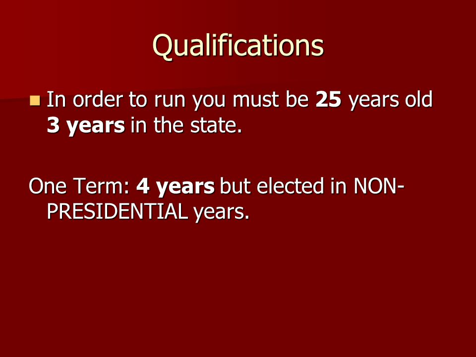 Qualifications In order to run you must be 25 years old 3 years in the state.