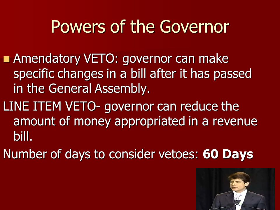 Powers of the Governor Amendatory VETO: governor can make specific changes in a bill after it has passed in the General Assembly.