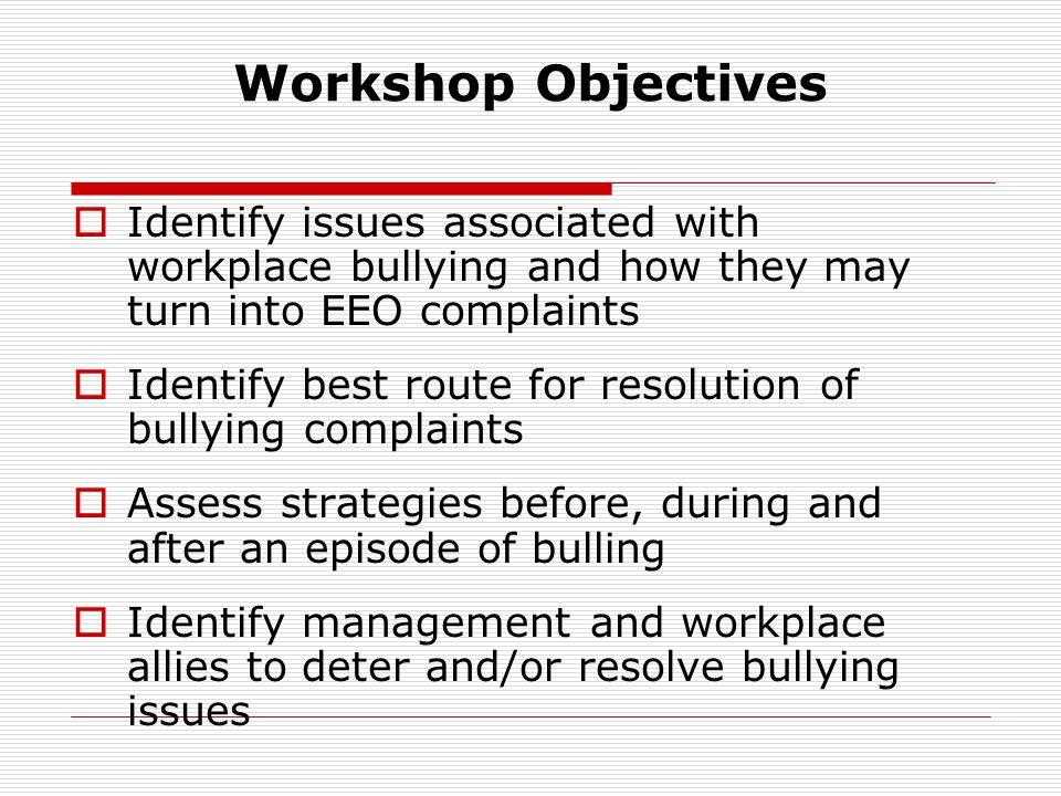 Workshop Objectives Identify issues associated with workplace bullying and how they may turn into EEO complaints.