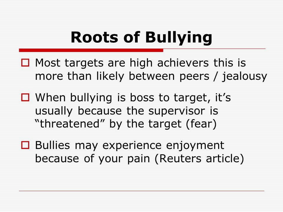 Roots of Bullying Most targets are high achievers this is more than likely between peers / jealousy.