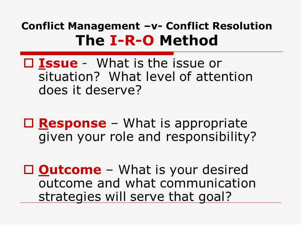 Conflict Management –v- Conflict Resolution The I-R-O Method