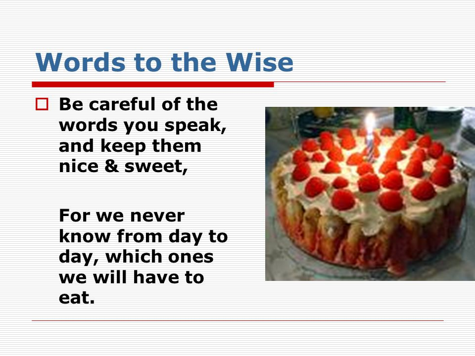 Words to the Wise Be careful of the words you speak, and keep them nice & sweet, For we never know from day to day, which ones we will have to eat.