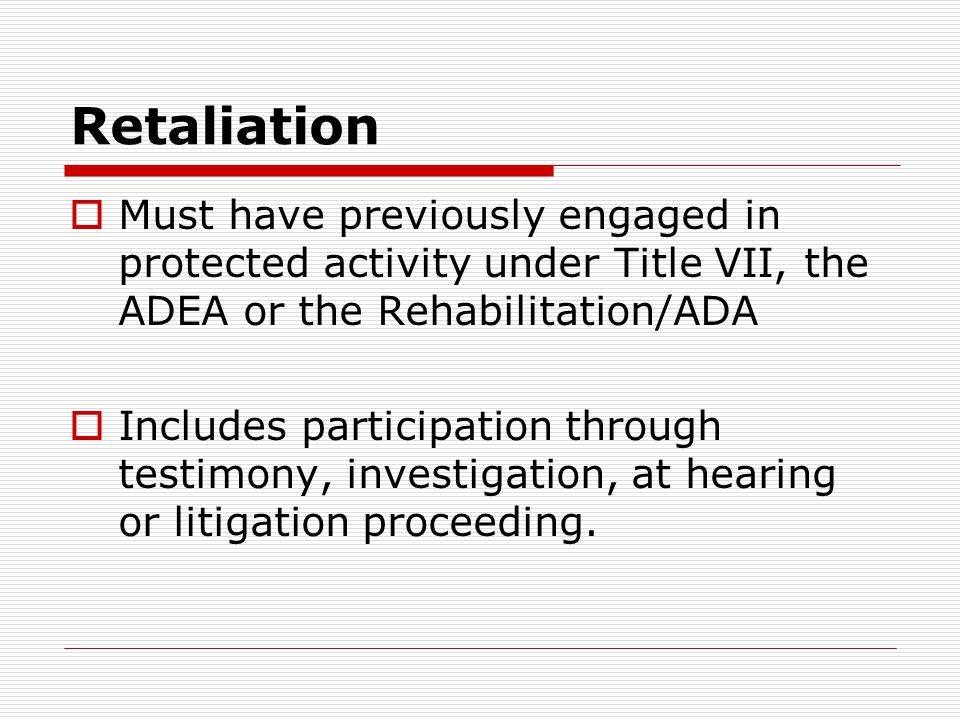 Retaliation Must have previously engaged in protected activity under Title VII, the ADEA or the Rehabilitation/ADA.