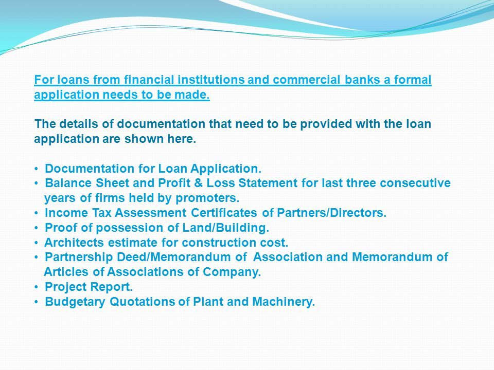 For loans from financial institutions and commercial banks a formal application needs to be made.