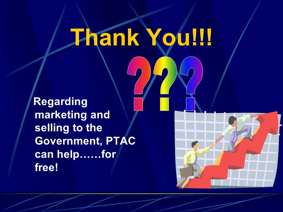 Thank You!!! Regarding marketing and selling to the Government, PTAC can help……for free!