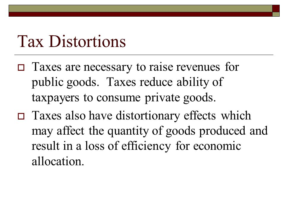 Tax Distortions Taxes are necessary to raise revenues for public goods. Taxes reduce ability of taxpayers to consume private goods.