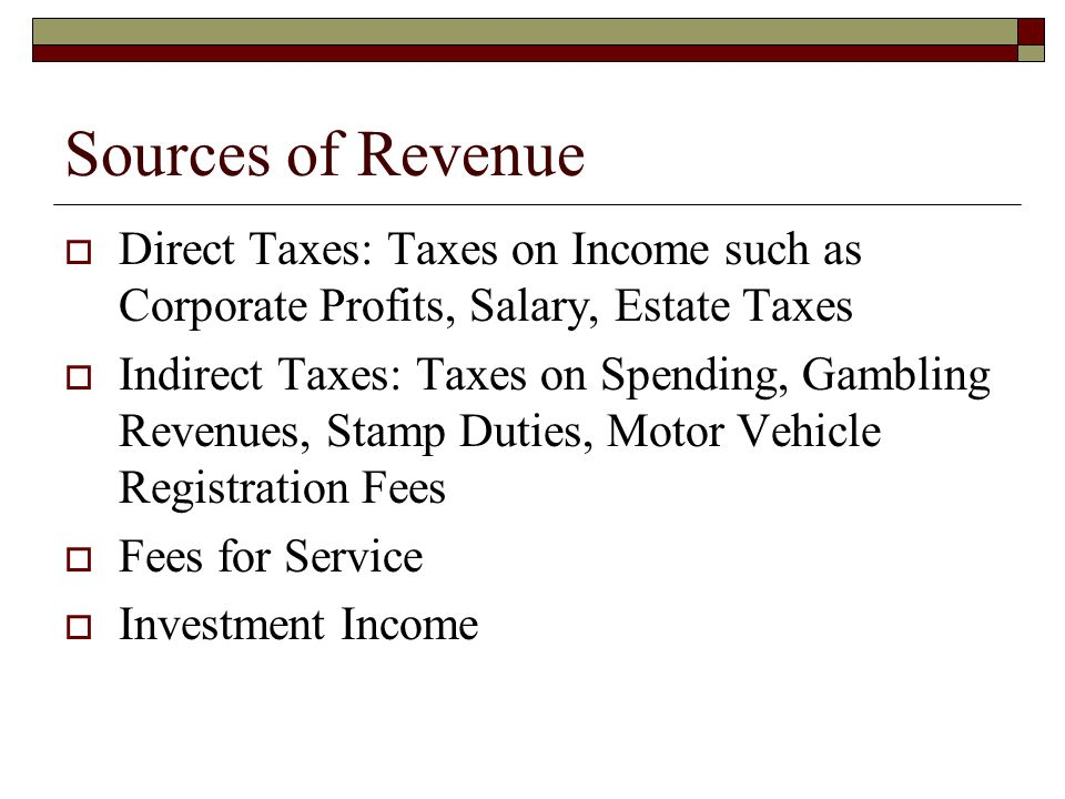 Sources of Revenue Direct Taxes: Taxes on Income such as Corporate Profits, Salary, Estate Taxes.