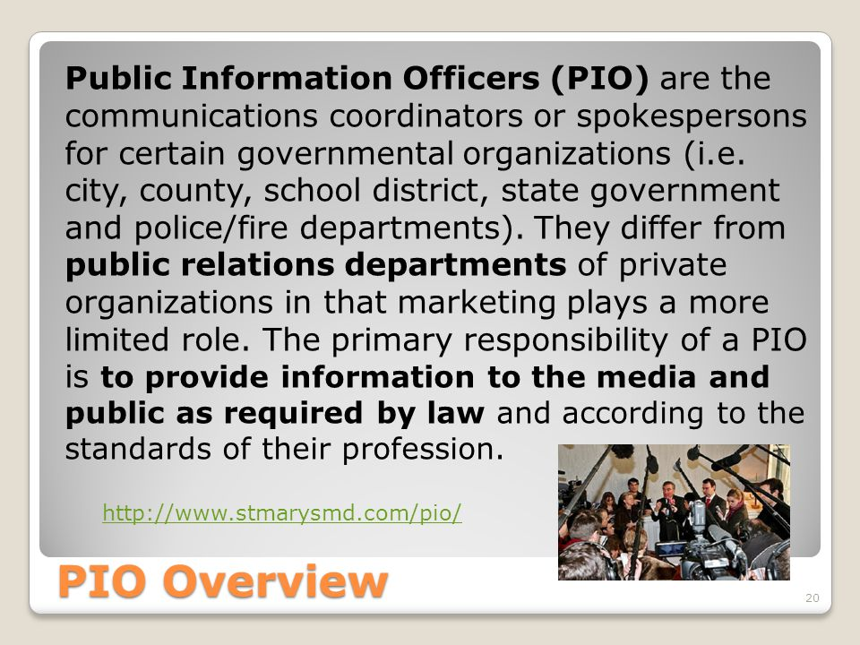 Public Information Officers (PIO) are the communications coordinators or spokespersons for certain governmental organizations (i.e. city, county, school district, state government and police/fire departments). They differ from public relations departments of private organizations in that marketing plays a more limited role. The primary responsibility of a PIO is to provide information to the media and public as required by law and according to the standards of their profession.