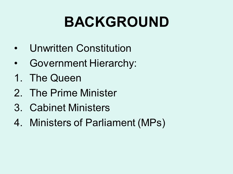 BACKGROUND Unwritten Constitution Government Hierarchy: The Queen