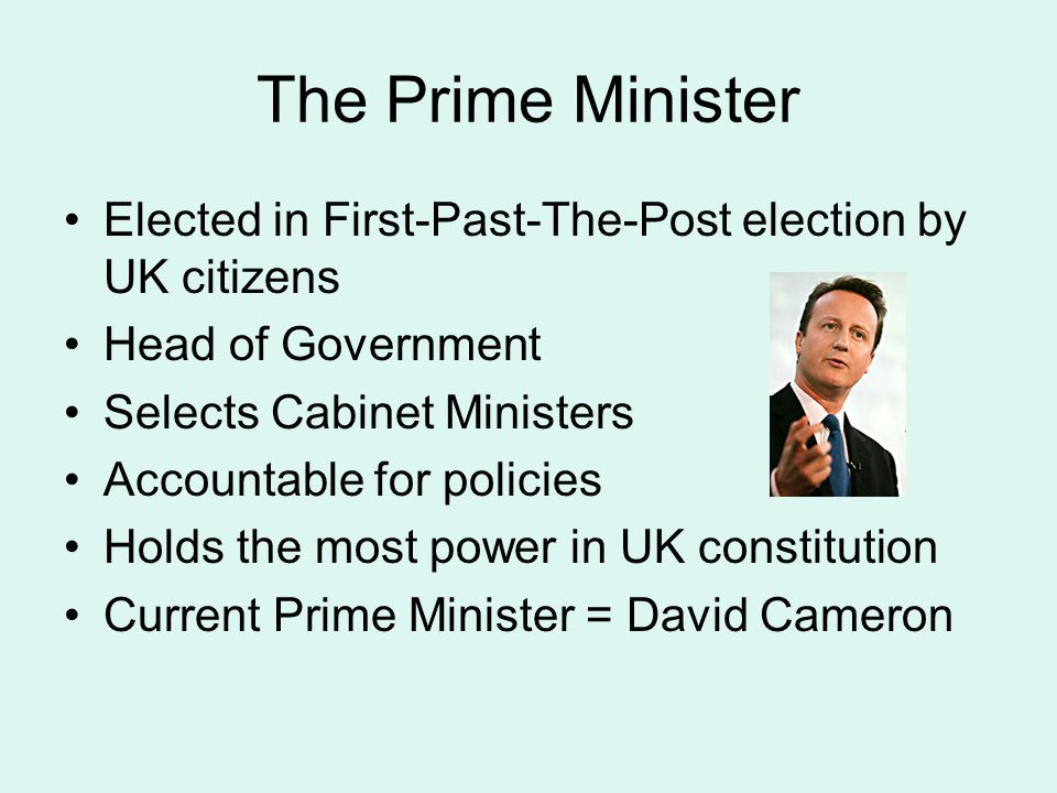 The Prime Minister Elected in First-Past-The-Post election by UK citizens. Head of Government. Selects Cabinet Ministers.
