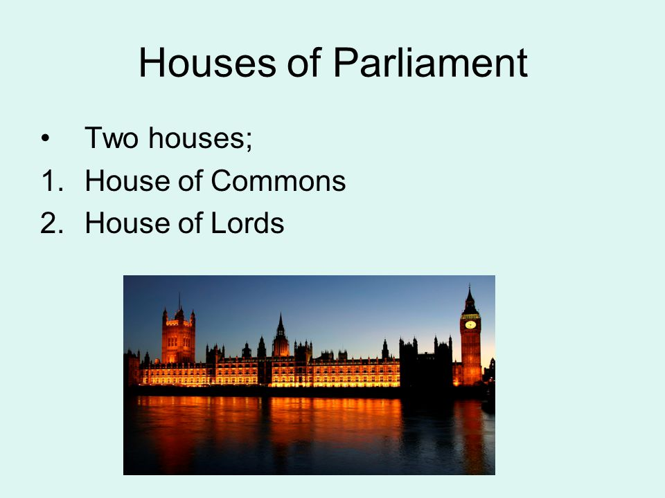 Houses of Parliament Two houses; House of Commons House of Lords