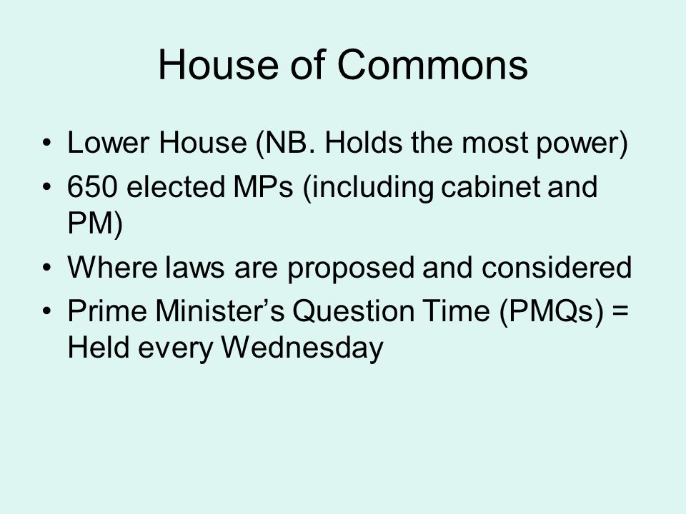 House of Commons Lower House (NB. Holds the most power)