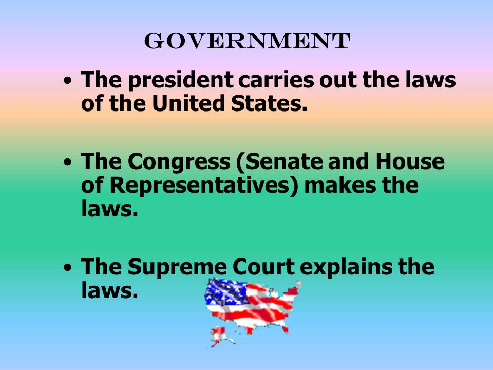 Government The president carries out the laws of the United States. The Congress (Senate and House of Representatives) makes the laws.