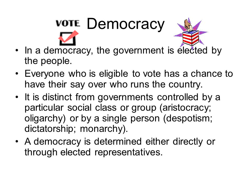 Democracy In a democracy, the government is elected by the people.
