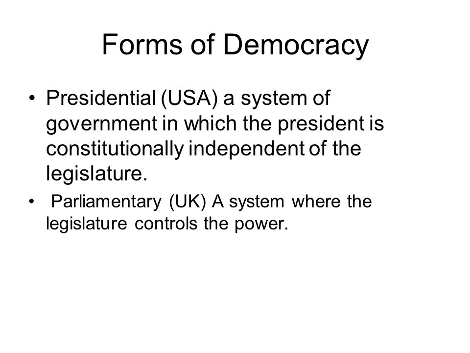 Forms of Democracy Presidential (USA) a system of government in which the president is constitutionally independent of the legislature.
