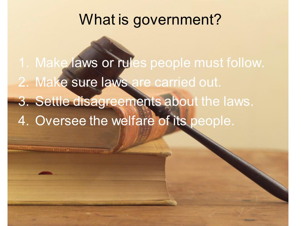 What is government Make laws or rules people must follow.