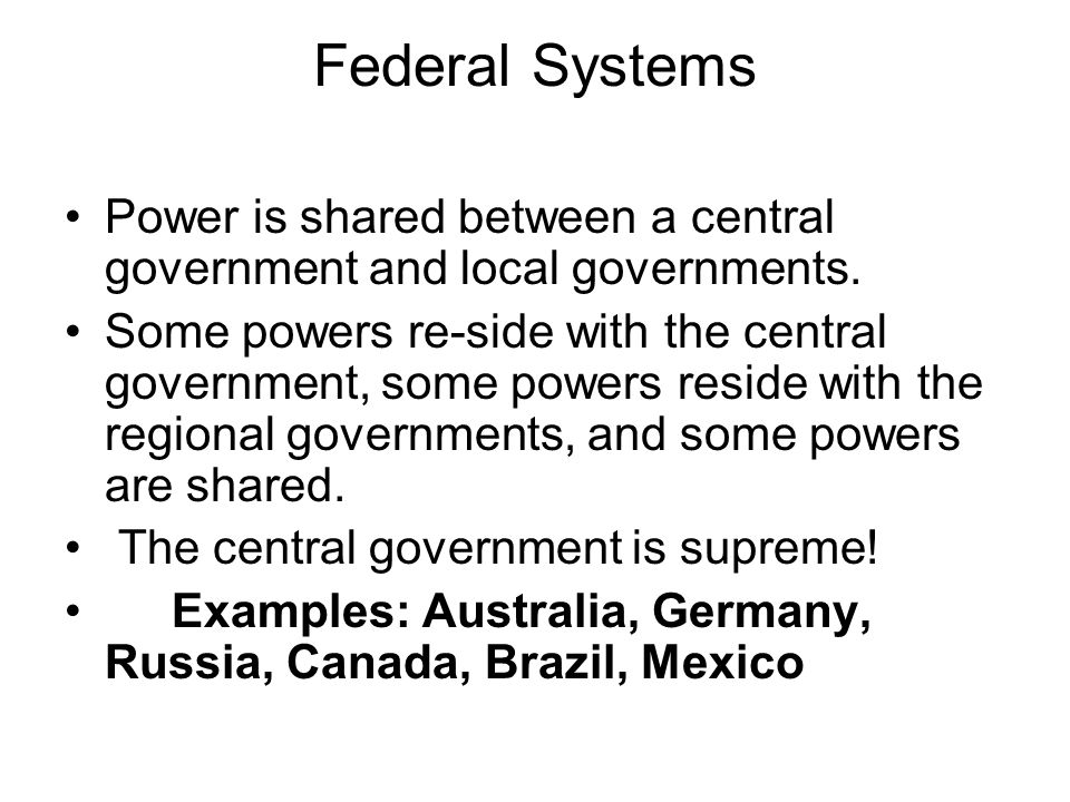 Federal Systems Power is shared between a central government and local governments.