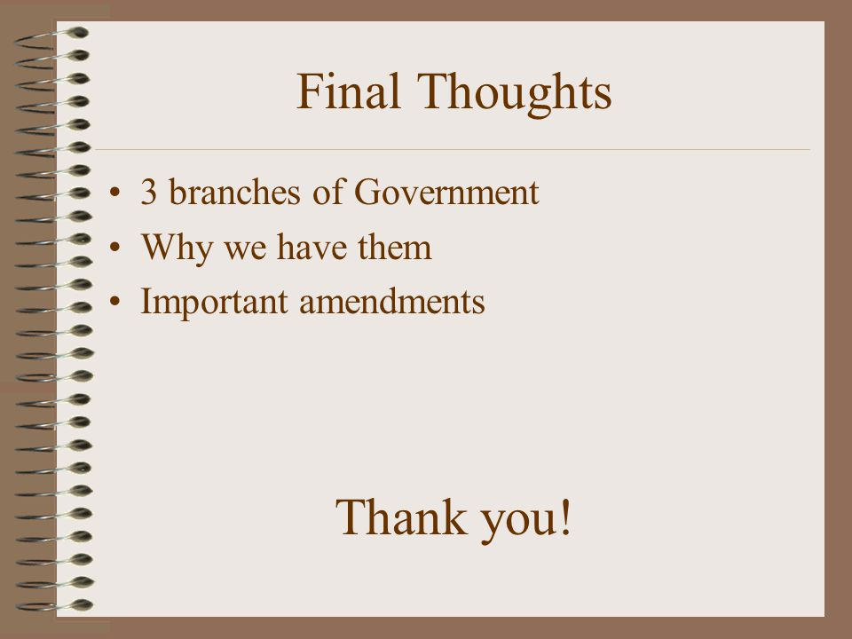 Final Thoughts Thank you! 3 branches of Government Why we have them