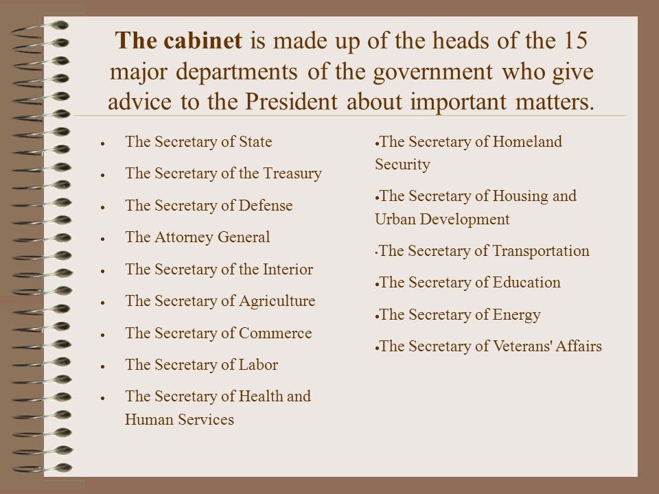 The cabinet is made up of the heads of the 15 major departments of the government who give advice to the President about important matters.