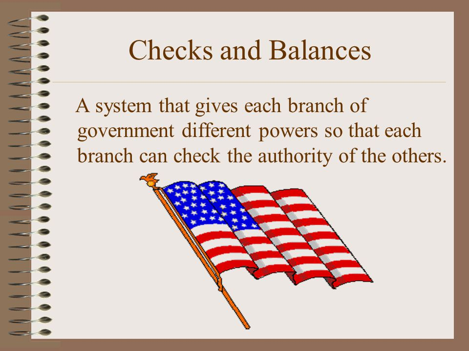 Checks and Balances A system that gives each branch of government different powers so that each branch can check the authority of the others.