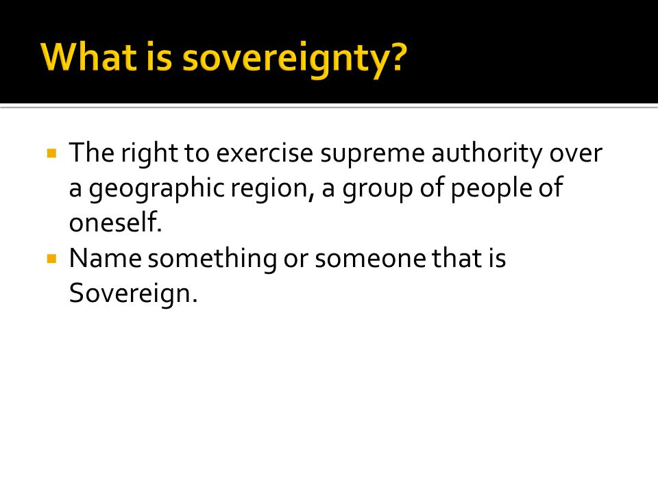 What is sovereignty The right to exercise supreme authority over a geographic region, a group of people of oneself.