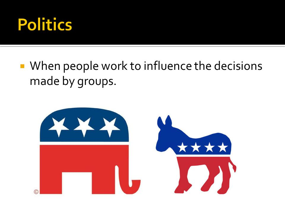 Politics When people work to influence the decisions made by groups.