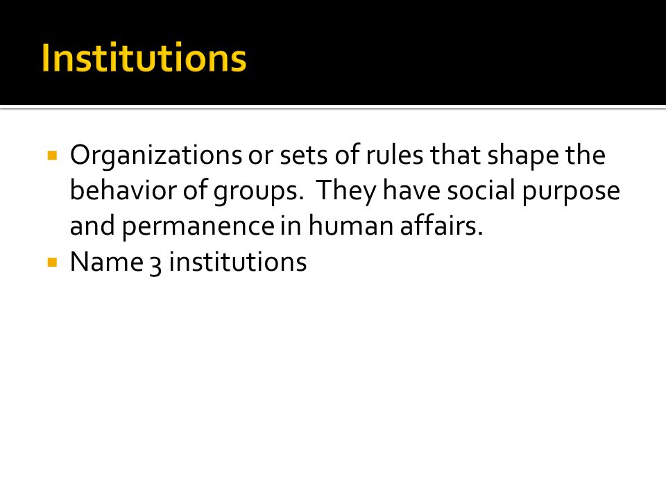 Institutions Organizations or sets of rules that shape the behavior of groups. They have social purpose and permanence in human affairs.