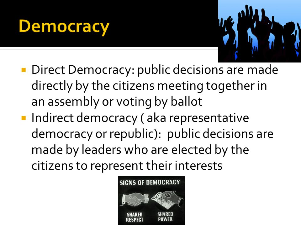 Democracy Direct Democracy: public decisions are made directly by the citizens meeting together in an assembly or voting by ballot.