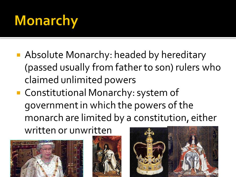 Monarchy Absolute Monarchy: headed by hereditary (passed usually from father to son) rulers who claimed unlimited powers.