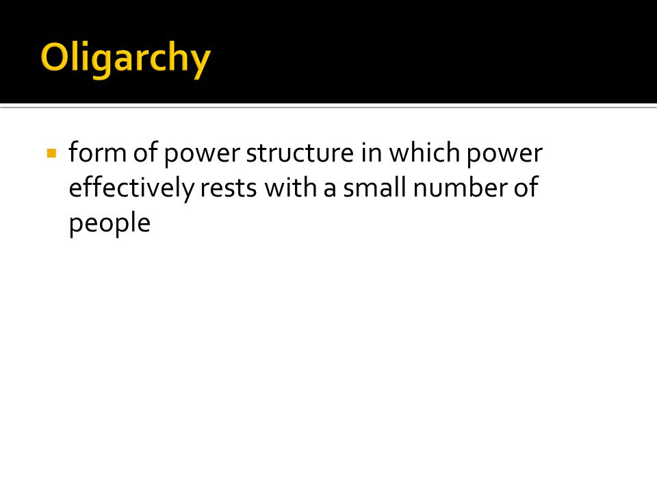 Oligarchy form of power structure in which power effectively rests with a small number of people