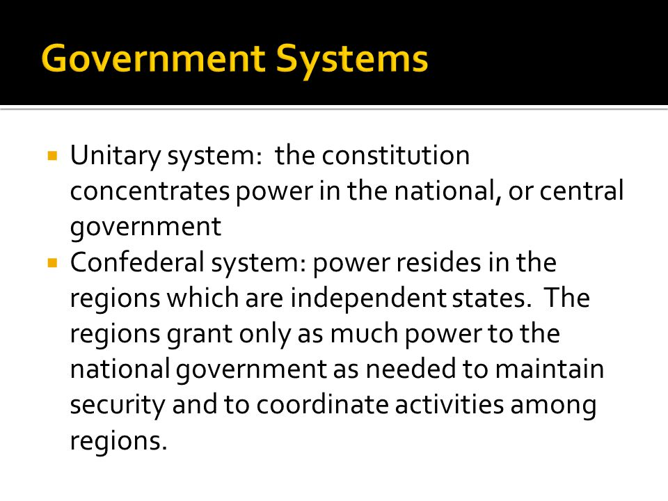 Government Systems Unitary system: the constitution concentrates power in the national, or central government.
