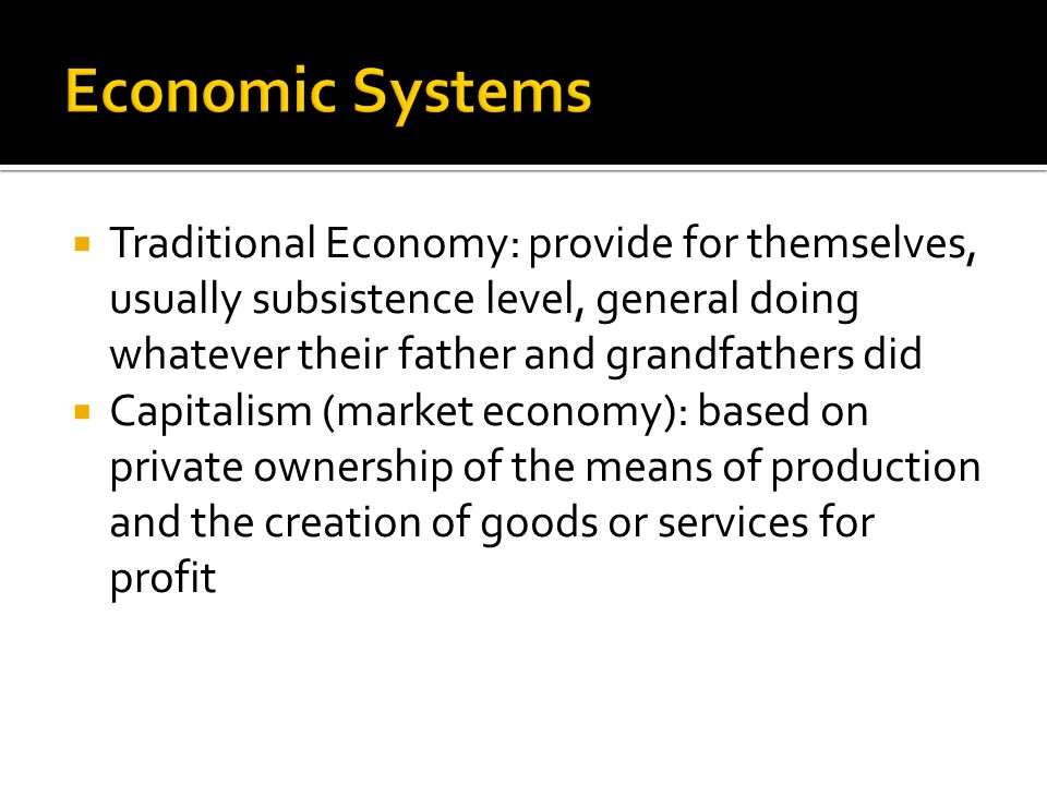 Economic Systems Traditional Economy: provide for themselves, usually subsistence level, general doing whatever their father and grandfathers did.