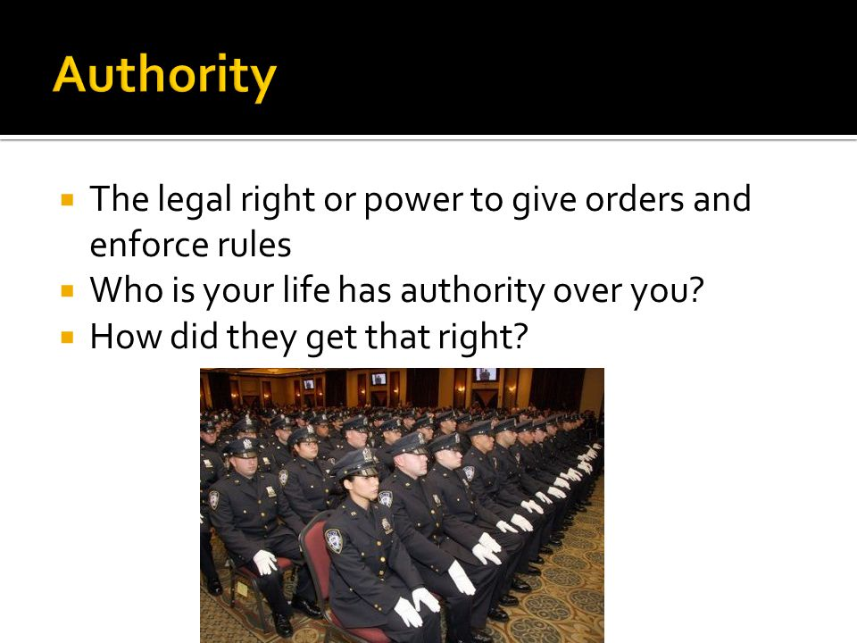 Authority The legal right or power to give orders and enforce rules