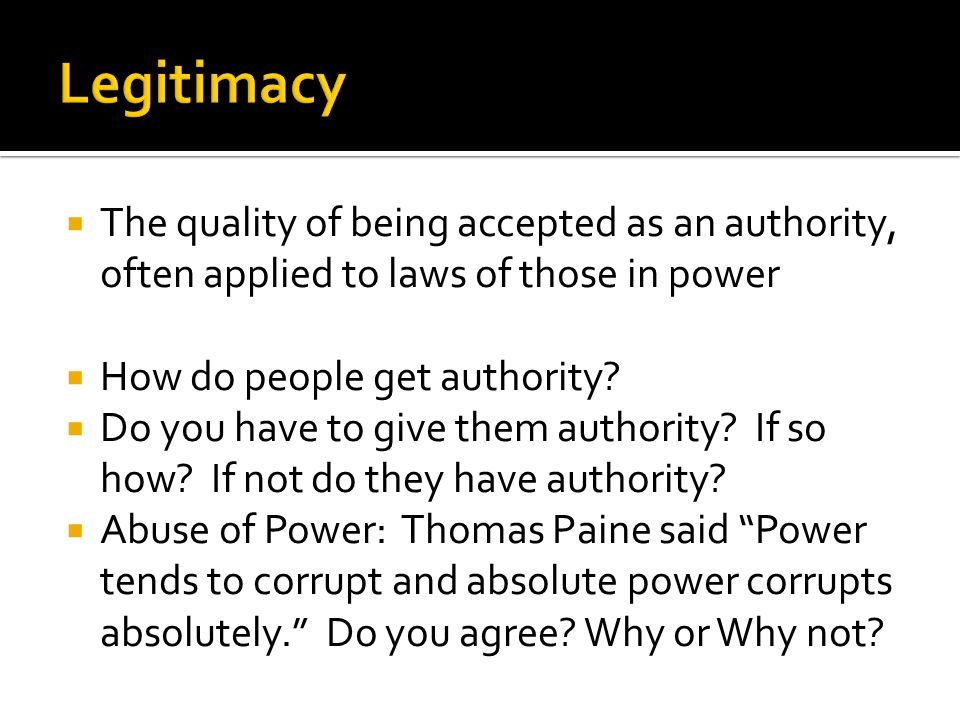 Legitimacy The quality of being accepted as an authority, often applied to laws of those in power. How do people get authority