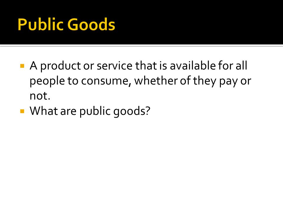 Public Goods A product or service that is available for all people to consume, whether of they pay or not.