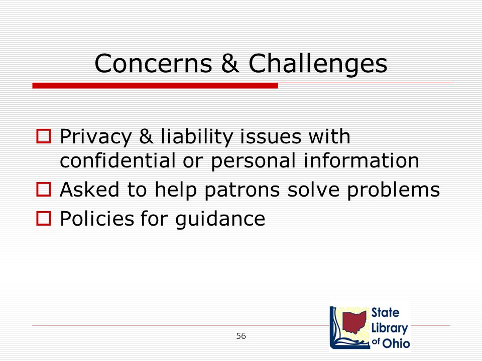 Concerns & Challenges Privacy & liability issues with confidential or personal information. Asked to help patrons solve problems.