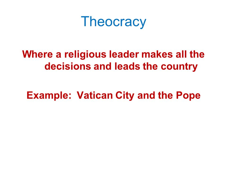 Theocracy Where a religious leader makes all the decisions and leads the country.