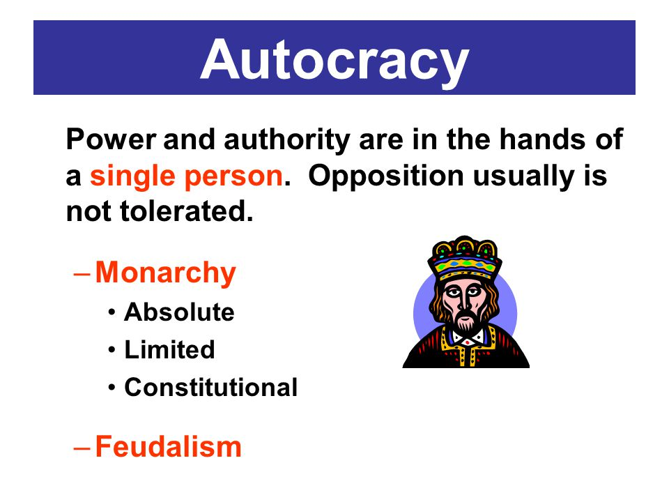 Autocracy Power and authority are in the hands of a single person. Opposition usually is not tolerated.
