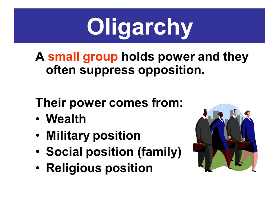 Oligarchy A small group holds power and they often suppress opposition. Their power comes from: Wealth.