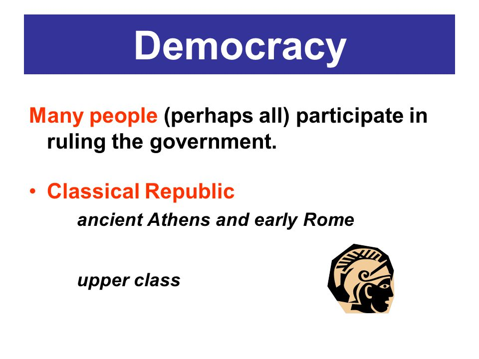 Democracy Many people (perhaps all) participate in ruling the government. Classical Republic. ancient Athens and early Rome.
